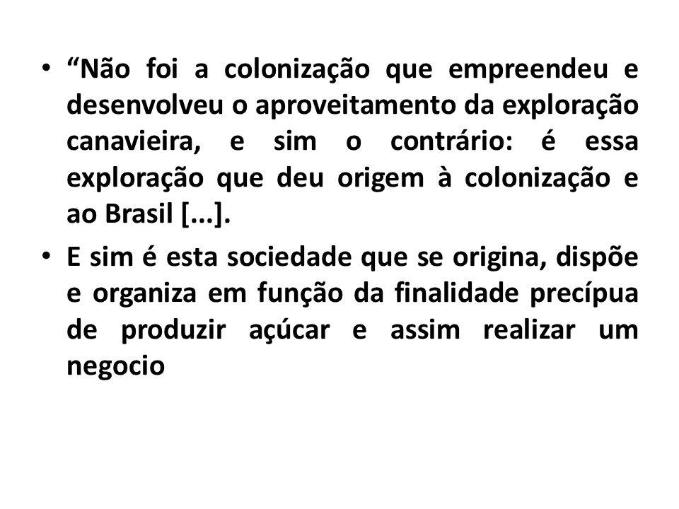Não foi a colonização que empreendeu e desenvolveu o aproveitamento da exploração canavieira, e sim o contrário: é essa exploração que deu origem à colonização e ao Brasil [...].